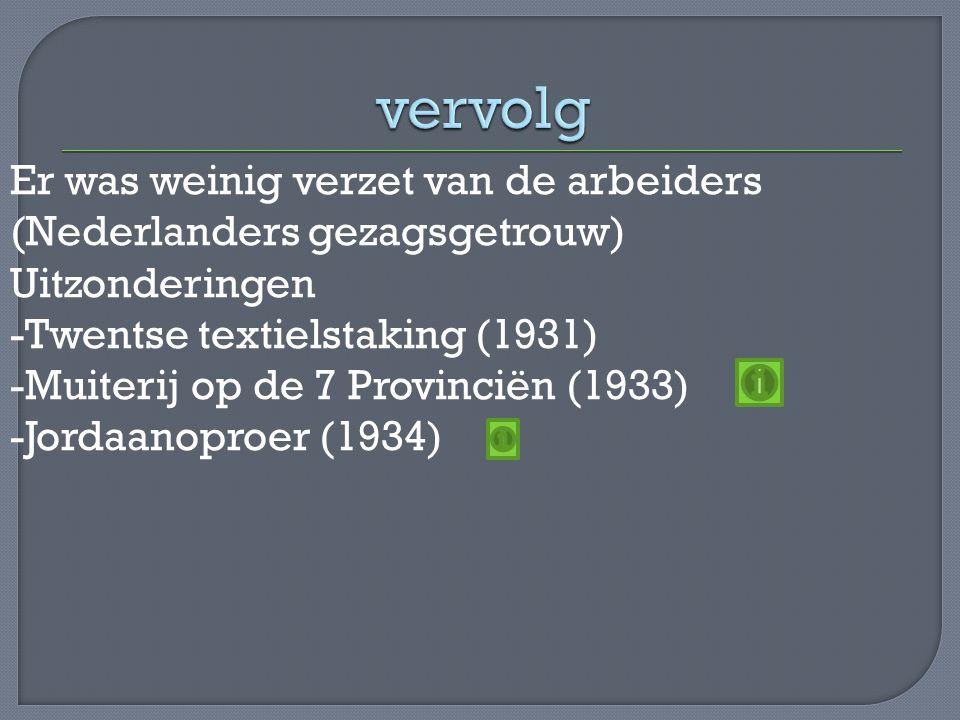 Er was weinig verzet van de arbeiders (Nederlanders gezagsgetrouw) Uitzonderingen -Twentse textielstaking (1931) -Muiterij op de 7 Provinciën (1933) -