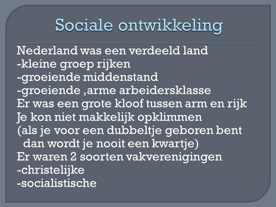 Nederland was een verdeeld land -kleine groep rijken -groeiende middenstand -groeiende,arme arbeidersklasse Er was een grote kloof tussen arm en rijk