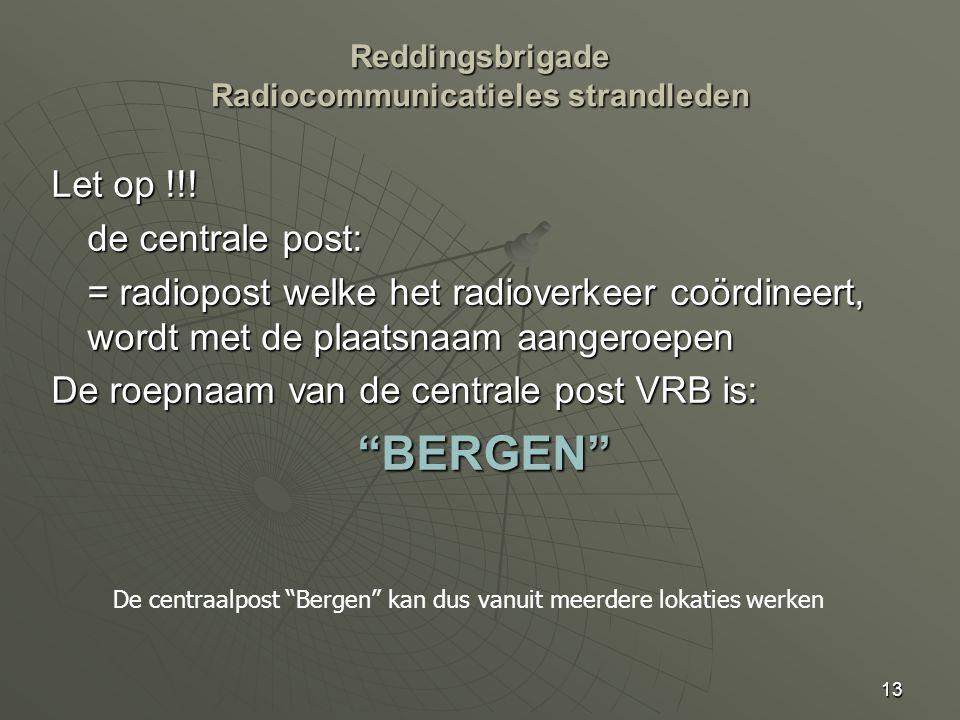 13 Let op !!! de centrale post: = radiopost welke het radioverkeer coördineert, wordt met de plaatsnaam aangeroepen De roepnaam van de centrale post V