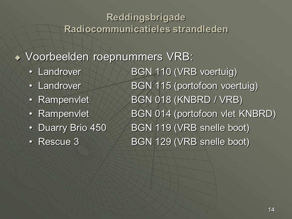 14  Voorbeelden roepnummers VRB: LandroverBGN 110 (VRB voertuig)LandroverBGN 110 (VRB voertuig) LandroverBGN 115 (portofoon voertuig)LandroverBGN 115 (portofoon voertuig) Rampenvlet BGN 018 (KNBRD / VRB)Rampenvlet BGN 018 (KNBRD / VRB) Rampenvlet BGN 014 (portofoon vlet KNBRD)Rampenvlet BGN 014 (portofoon vlet KNBRD) Duarry Brio 450BGN 119 (VRB snelle boot)Duarry Brio 450BGN 119 (VRB snelle boot) Rescue 3BGN 129 (VRB snelle boot)Rescue 3BGN 129 (VRB snelle boot) Reddingsbrigade Radiocommunicatieles strandleden