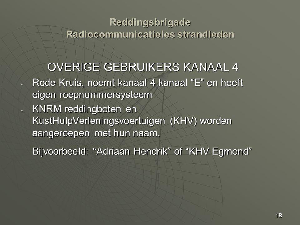 18 Reddingsbrigade Radiocommunicatieles strandleden OVERIGE GEBRUIKERS KANAAL 4 - Rode Kruis, noemt kanaal 4 kanaal E en heeft eigen roepnummersysteem - KNRM reddingboten en KustHulpVerleningsvoertuigen (KHV) worden aangeroepen met hun naam.