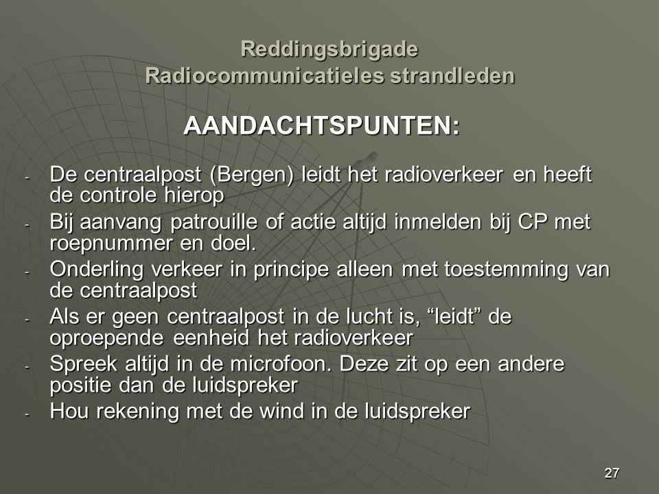 27 AANDACHTSPUNTEN: - De centraalpost (Bergen) leidt het radioverkeer en heeft de controle hierop - Bij aanvang patrouille of actie altijd inmelden bij CP met roepnummer en doel.
