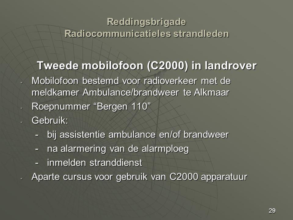29 Tweede mobilofoon (C2000) in landrover - Mobilofoon bestemd voor radioverkeer met de meldkamer Ambulance/brandweer te Alkmaar - Roepnummer Bergen 110 - Gebruik: - bij assistentie ambulance en/of brandweer - na alarmering van de alarmploeg - inmelden stranddienst - Aparte cursus voor gebruik van C2000 apparatuur Reddingsbrigade Radiocommunicatieles strandleden