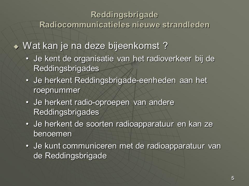 5 Reddingsbrigade Radiocommunicatieles nieuwe strandleden  Wat kan je na deze bijeenkomst ? Je kent de organisatie van het radioverkeer bij de Reddin