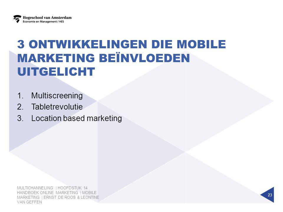 3 ONTWIKKELINGEN DIE MOBILE MARKETING BEÏNVLOEDEN UITGELICHT 23 1.Multiscreening 2.Tabletrevolutie 3.Location based marketing MULTICHANNELING | HOOFDS