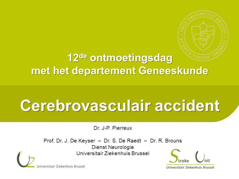 12 de ontmoetingsdag met het departement Geneeskunde Cerebrovasculair accident Dr. J-P. Pierreux Prof. Dr. J. De Keyser – Dr. S. De Raedt – Dr. R. Bro