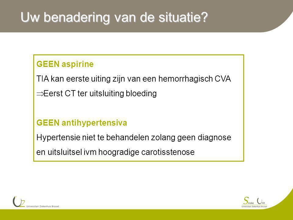 Uw benadering van de situatie? GEEN aspirine TIA kan eerste uiting zijn van een hemorrhagisch CVA  Eerst CT ter uitsluiting bloeding GEEN antihyperte
