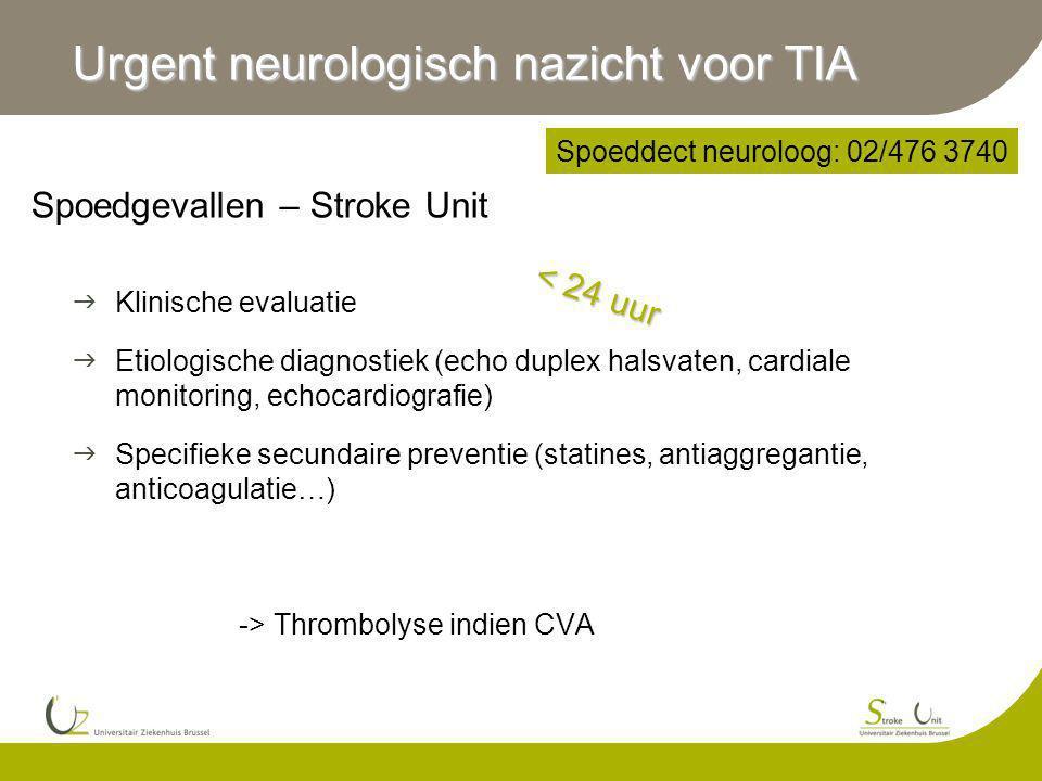 Spoedgevallen – Stroke Unit  Klinische evaluatie  Etiologische diagnostiek (echo duplex halsvaten, cardiale monitoring, echocardiografie)  Specifieke secundaire preventie (statines, antiaggregantie, anticoagulatie…) -> Thrombolyse indien CVA Urgent neurologisch nazicht voor TIA < 24 uur Spoeddect neuroloog: 02/476 3740