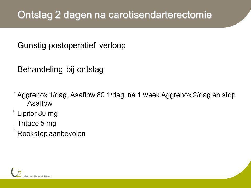 Ontslag 2 dagen na carotisendarterectomie Gunstig postoperatief verloop Behandeling bij ontslag Aggrenox 1/dag, Asaflow 80 1/dag, na 1 week Aggrenox 2/dag en stop Asaflow Lipitor 80 mg Tritace 5 mg Rookstop aanbevolen