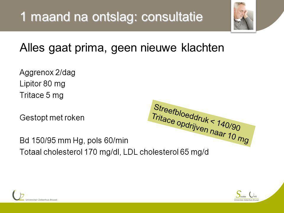 1 maand na ontslag: consultatie Alles gaat prima, geen nieuwe klachten Aggrenox 2/dag Lipitor 80 mg Tritace 5 mg Gestopt met roken Bd 150/95 mm Hg, pols 60/min Totaal cholesterol 170 mg/dl, LDL cholesterol 65 mg/d Streefbloeddruk < 140/90 Tritace opdrijven naar 10 mg