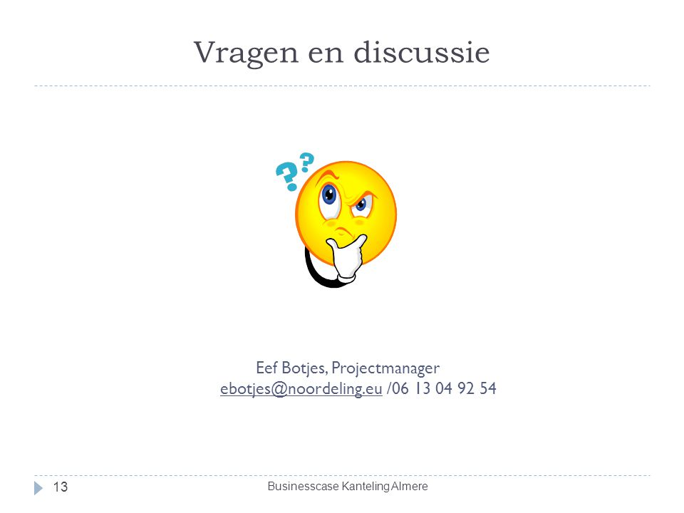 Vragen en discussie 13 Eef Botjes, Projectmanager ebotjes@noordeling.eu /06 13 04 92 54 Businesscase Kanteling Almere