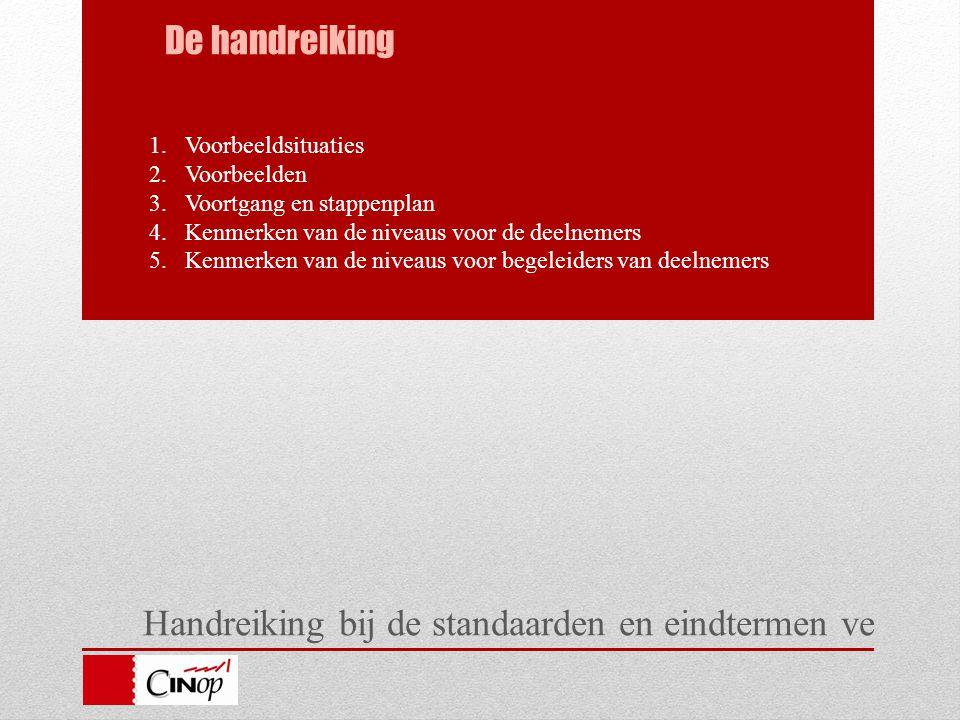 Handreiking bij de standaarden en eindtermen ve De handreiking 1.Voorbeeldsituaties 2.Voorbeelden 3.Voortgang en stappenplan 4.Kenmerken van de niveaus voor de deelnemers 5.Kenmerken van de niveaus voor begeleiders van deelnemers