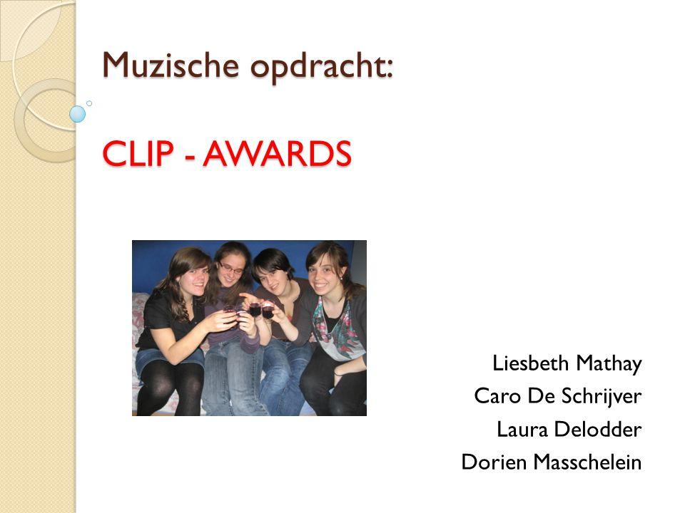 Muzische opdracht: CLIP - AWARDS Liesbeth Mathay Caro De Schrijver Laura Delodder Dorien Masschelein