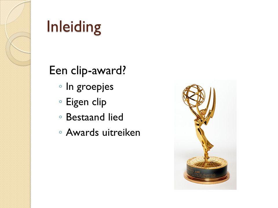 Inleiding Een clip-award? ◦ In groepjes ◦ Eigen clip ◦ Bestaand lied ◦ Awards uitreiken