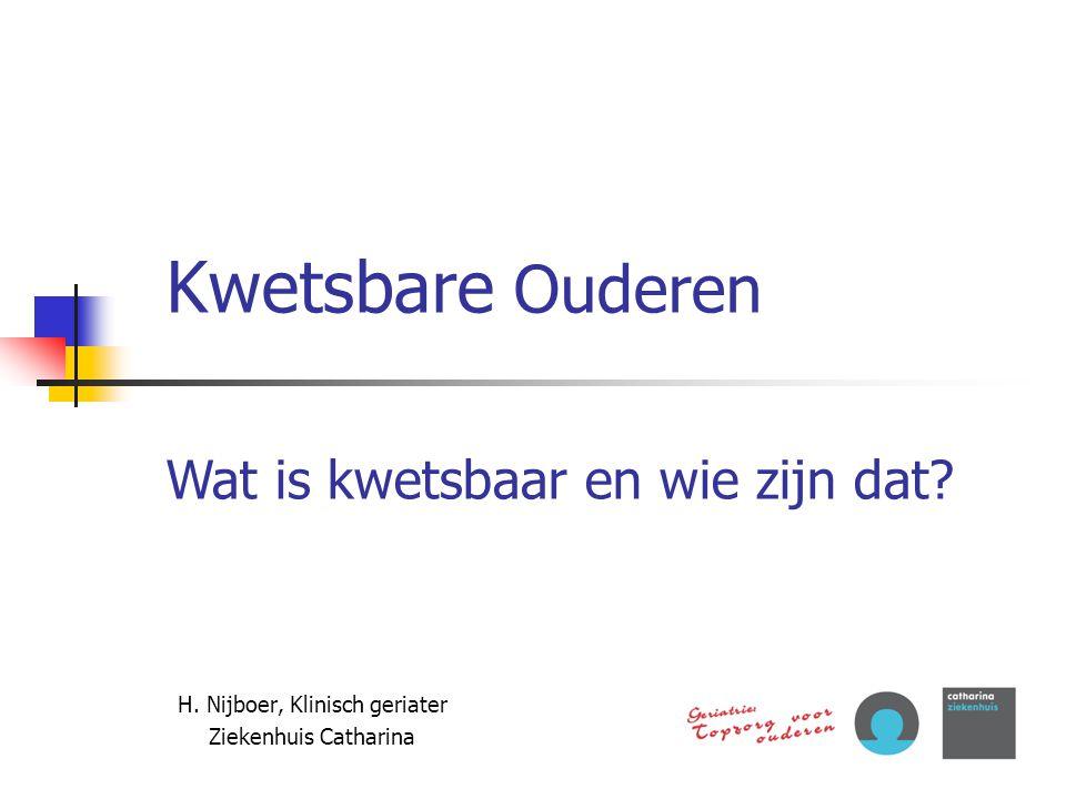 Kwetsbare Ouderen H. Nijboer, Klinisch geriater Ziekenhuis Catharina Wat is kwetsbaar en wie zijn dat?