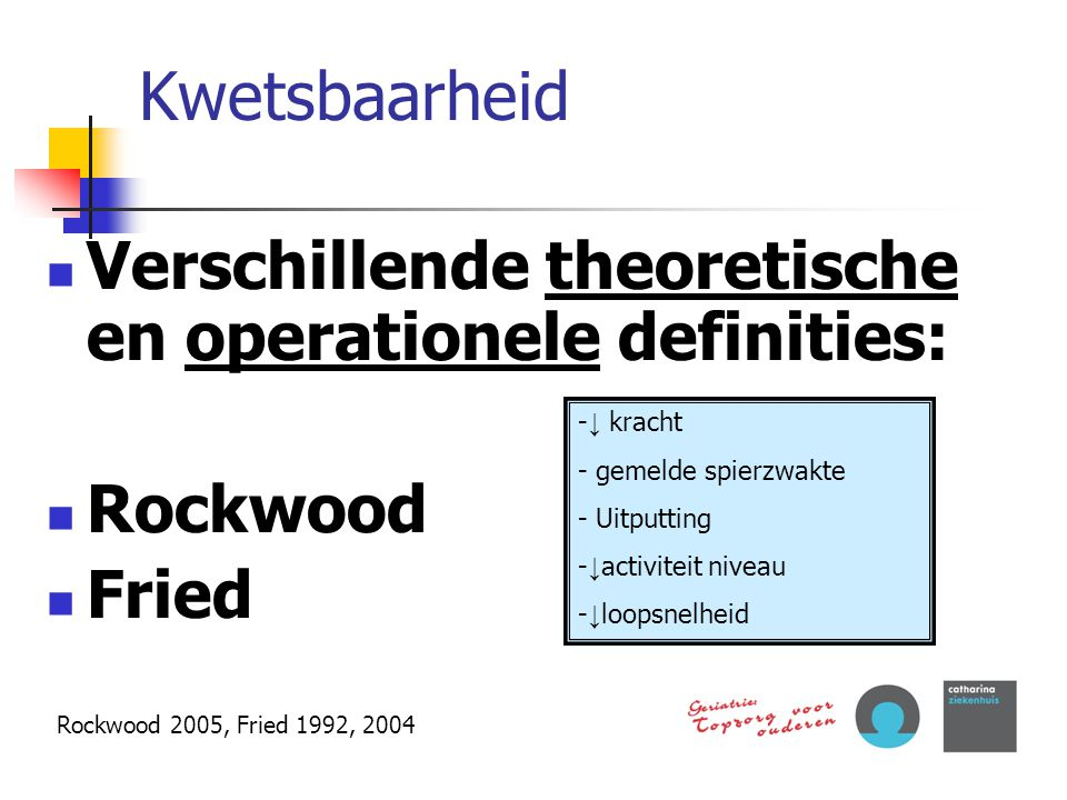 Kwetsbaarheid Verschillende theoretische en operationele definities: Rockwood Fried Rockwood 2005, Fried 1992, 2004 - ↓ kracht - gemelde spierzwakte -