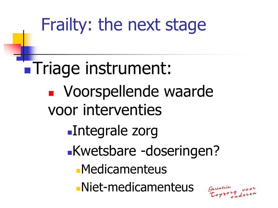 Frailty: the next stage Triage instrument: Voorspellende waarde voor interventies Integrale zorg Kwetsbare -doseringen? Medicamenteus Niet-medicamente
