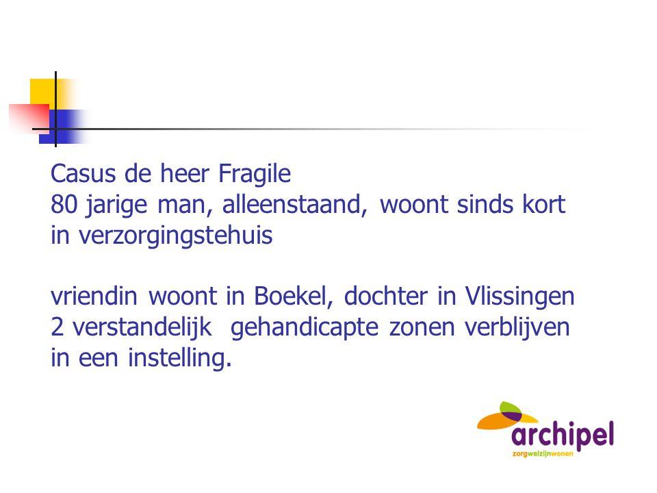 Casus de heer Fragile 80 jarige man, alleenstaand, woont sinds kort in verzorgingstehuis vriendin woont in Boekel, dochter in Vlissingen 2 verstandeli