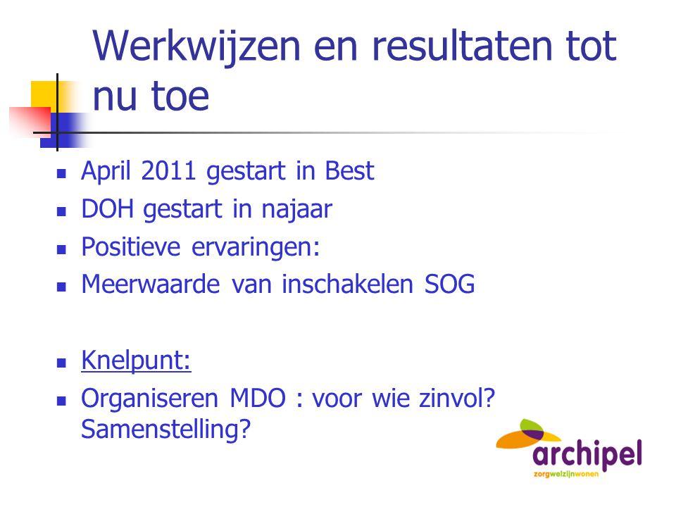 Werkwijzen en resultaten tot nu toe April 2011 gestart in Best DOH gestart in najaar Positieve ervaringen: Meerwaarde van inschakelen SOG Knelpunt: Or