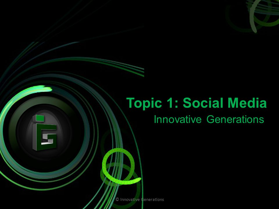 Topic 1: Social Media Innovative Generations © Innovative Generations