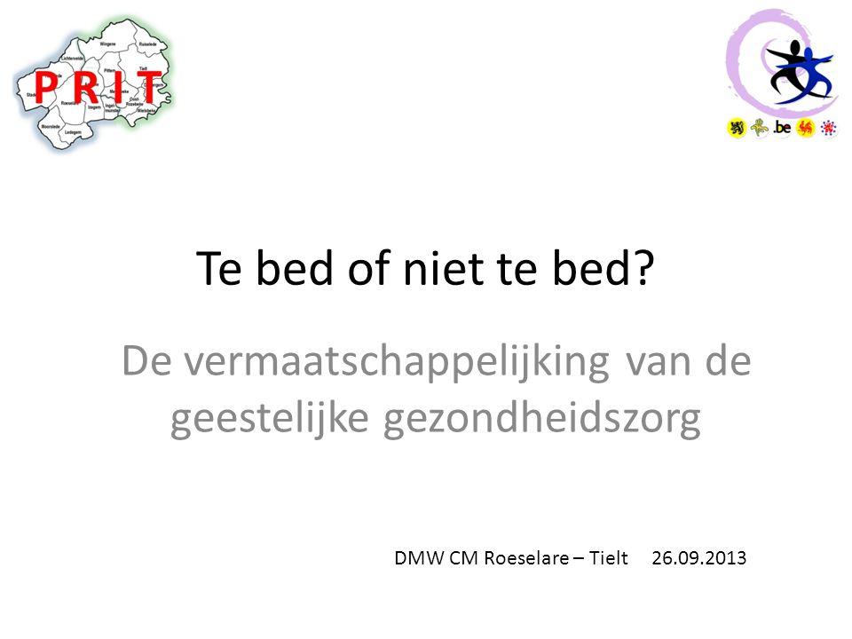 Te bed of niet te bed? De vermaatschappelijking van de geestelijke gezondheidszorg DMW CM Roeselare – Tielt 26.09.2013