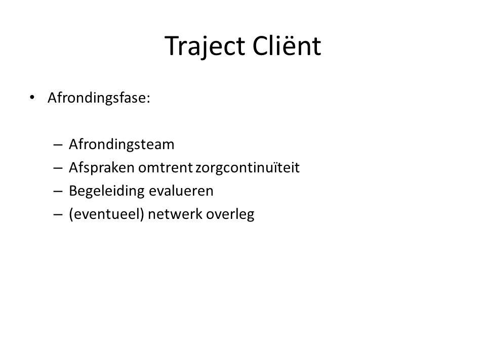 Afrondingsfase: – Afrondingsteam – Afspraken omtrent zorgcontinuïteit – Begeleiding evalueren – (eventueel) netwerk overleg Traject Cliënt