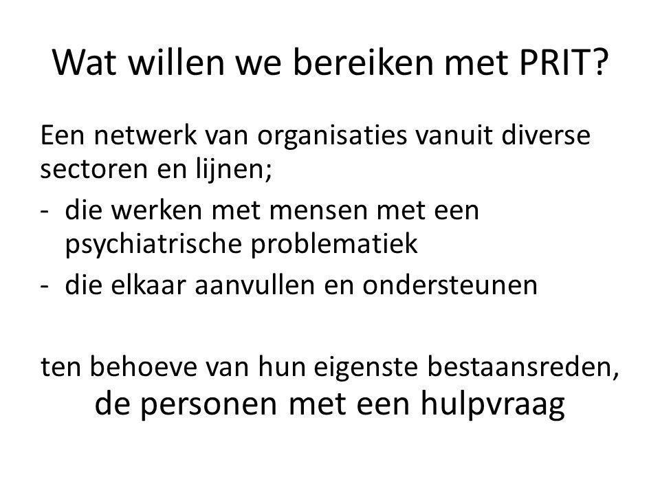 Wat willen we bereiken met PRIT? Een netwerk van organisaties vanuit diverse sectoren en lijnen; -die werken met mensen met een psychiatrische problem