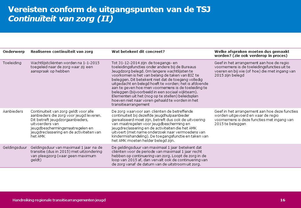16 Vereisten conform de uitgangspunten van de TSJ Continuïteit van zorg (II) OnderwerpRealiseren continuïteit van zorgWat betekent dit concreet?Welke