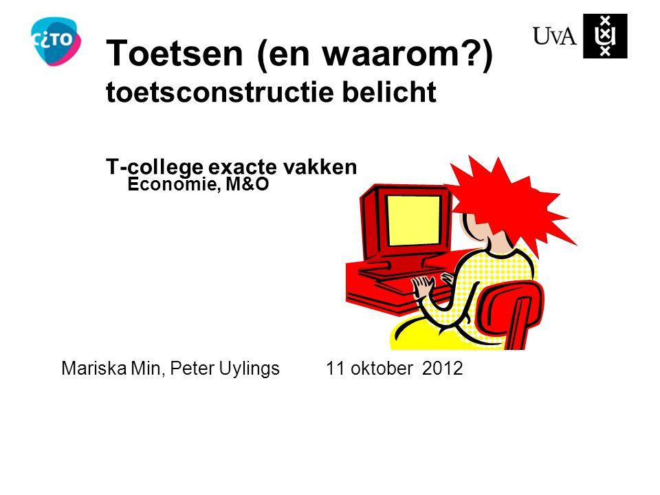 Toetsen (en waarom?) toetsconstructie belicht T-college exacte vakken Economie, M&O Mariska Min, Peter Uylings11 oktober 2012