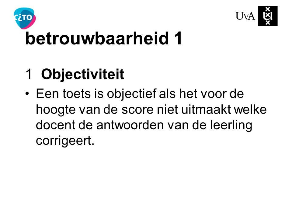 betrouwbaarheid 1 1 Objectiviteit Een toets is objectief als het voor de hoogte van de score niet uitmaakt welke docent de antwoorden van de leerling corrigeert.
