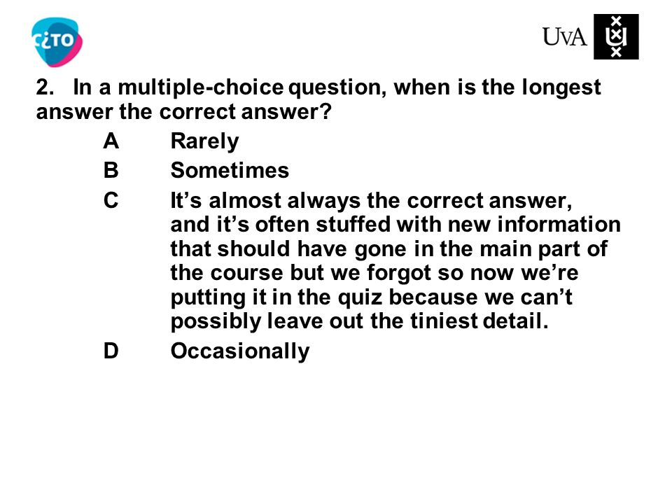 2.In a multiple-choice question, when is the longest answer the correct answer.