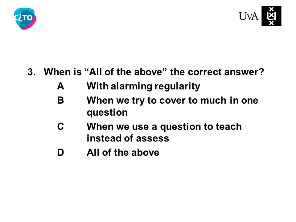 """3. When is """"All of the above"""" the correct answer? AWith alarming regularity BWhen we try to cover to much in one question CWhen we use a question to t"""