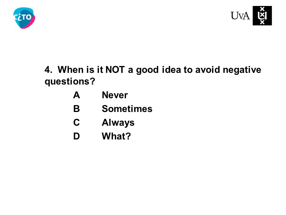 4. When is it NOT a good idea to avoid negative questions? ANever BSometimes CAlways DWhat?