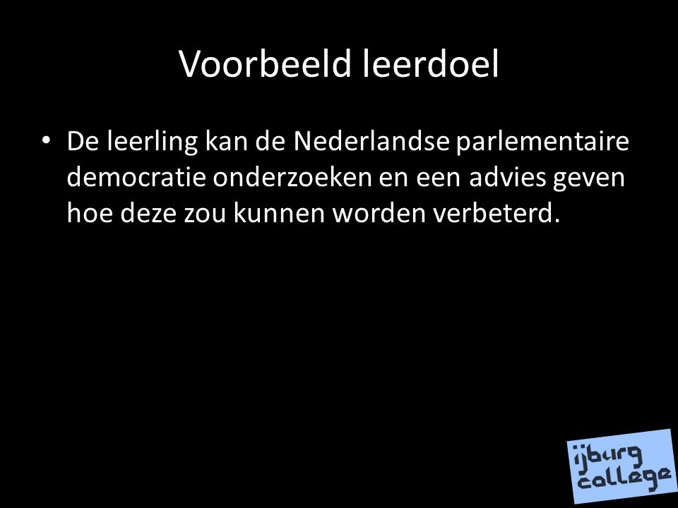 Voorbeeld leerdoel De leerling kan de Nederlandse parlementaire democratie onderzoeken en een advies geven hoe deze zou kunnen worden verbeterd.