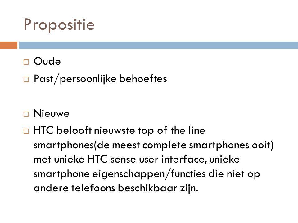 Propositie  Oude  Past/persoonlijke behoeftes  Nieuwe  HTC belooft nieuwste top of the line smartphones(de meest complete smartphones ooit) met unieke HTC sense user interface, unieke smartphone eigenschappen/functies die niet op andere telefoons beschikbaar zijn.