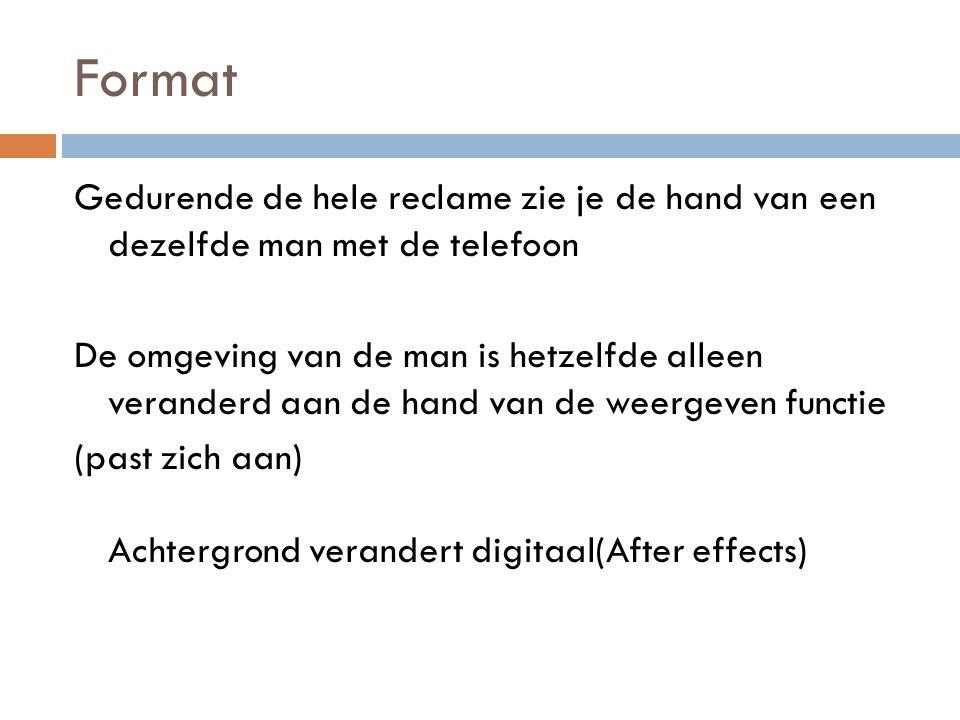 Format Gedurende de hele reclame zie je de hand van een dezelfde man met de telefoon De omgeving van de man is hetzelfde alleen veranderd aan de hand van de weergeven functie (past zich aan) Achtergrond verandert digitaal(After effects)