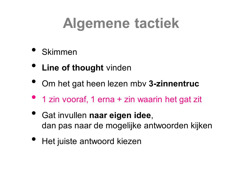 Algemene tactiek Skimmen Line of thought vinden Om het gat heen lezen mbv 3-zinnentruc 1 zin vooraf, 1 erna + zin waarin het gat zit Gat invullen naar eigen idee, dan pas naar de mogelijke antwoorden kijken Het juiste antwoord kiezen