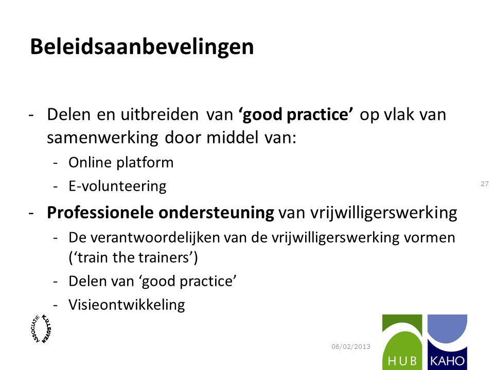 -Delen en uitbreiden van 'good practice' op vlak van samenwerking door middel van: -Online platform -E-volunteering -Professionele ondersteuning van vrijwilligerswerking -De verantwoordelijken van de vrijwilligerswerking vormen ('train the trainers') -Delen van 'good practice' -Visieontwikkeling 06/02/2013 27 Beleidsaanbevelingen