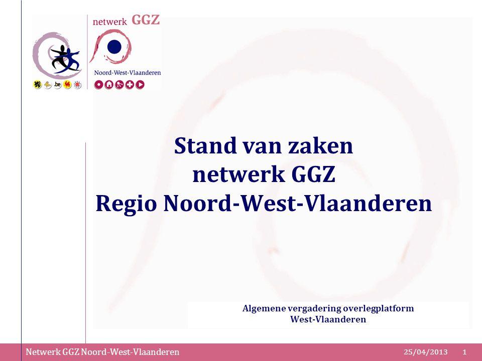 Netwerk GGZ Noord-West-Vlaanderen 25/04/20131 Stand van zaken netwerk GGZ Regio Noord-West-Vlaanderen Algemene vergadering overlegplatform West-Vlaand