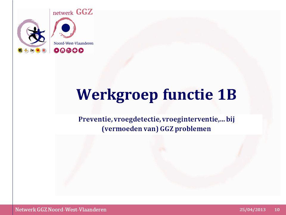 Netwerk GGZ Noord-West-Vlaanderen 25/04/201310 Werkgroep functie 1B Preventie, vroegdetectie, vroeginterventie,… bij (vermoeden van) GGZ problemen