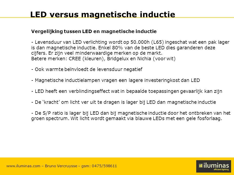 ILUMINAS Lighting Solutions – CONFIDENTIAL 13 www.iluminas.com – Bruno Vercruysse – gsm: 0475/598611 LED versus magnetische inductie Vergelijking tussen LED en magnetische inductie - Levensduur van LED verlichting wordt op 50.000h (L65) ingeschat wat een pak lager is dan magnetische inductie.
