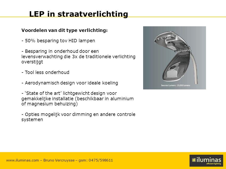 ILUMINAS Lighting Solutions – CONFIDENTIAL 20 www.iluminas.com – Bruno Vercruysse – gsm: 0475/598611 LEP in straatverlichting Voordelen van dit type verlichting: - 50% besparing tov HID lampen - Besparing in onderhoud door een levensverwachting die 3x de traditionele verlichting overstijgt - Tool less onderhoud - Aerodynamisch design voor ideale koeling - 'State of the art' lichtgewicht design voor gemakkelijke installatie (beschikbaar in aluminium of magnesium behuizing) - Opties mogelijk voor dimming en andere controle systemen