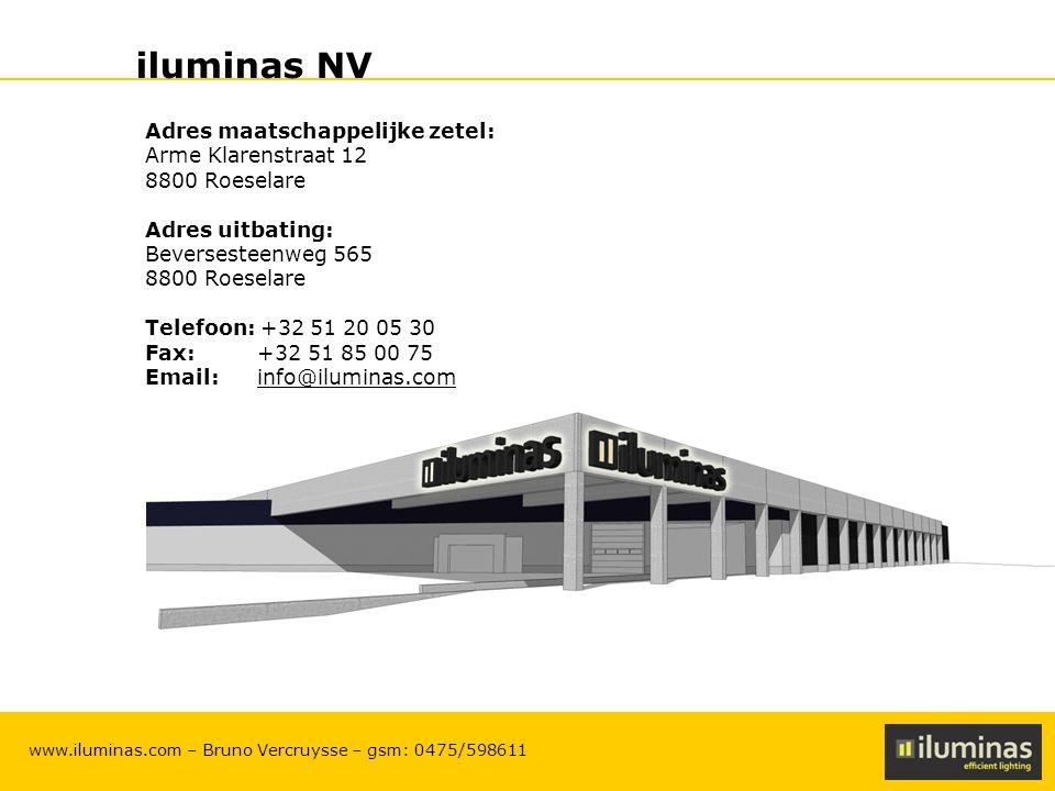 ILUMINAS Lighting Solutions – CONFIDENTIAL 24 www.iluminas.com – Bruno Vercruysse – gsm: 0475/598611 iluminas NV Adres maatschappelijke zetel: Arme Klarenstraat 12 8800 Roeselare Adres uitbating: Beversesteenweg 565 8800 Roeselare Telefoon: +32 51 20 05 30 Fax: +32 51 85 00 75 Email: info@iluminas.cominfo@iluminas.com