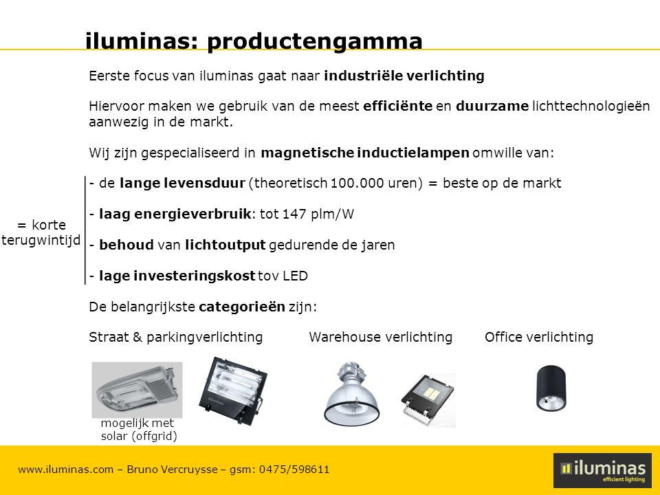 ILUMINAS Lighting Solutions – CONFIDENTIAL 4 www.iluminas.com – Bruno Vercruysse – gsm: 0475/598611 iluminas: productengamma Eerste focus van iluminas gaat naar industriële verlichting Hiervoor maken we gebruik van de meest efficiënte en duurzame lichttechnologieën aanwezig in de markt.