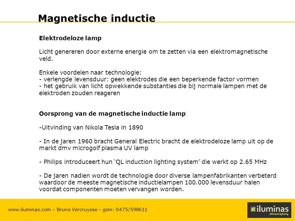 ILUMINAS Lighting Solutions – CONFIDENTIAL 6 www.iluminas.com – Bruno Vercruysse – gsm: 0475/598611 Magnetische inductie Technologie Externe magnetische inductielampen zijn eigenlijk fluorescente lampen waarbij elektromagneten rond de ring zitten.