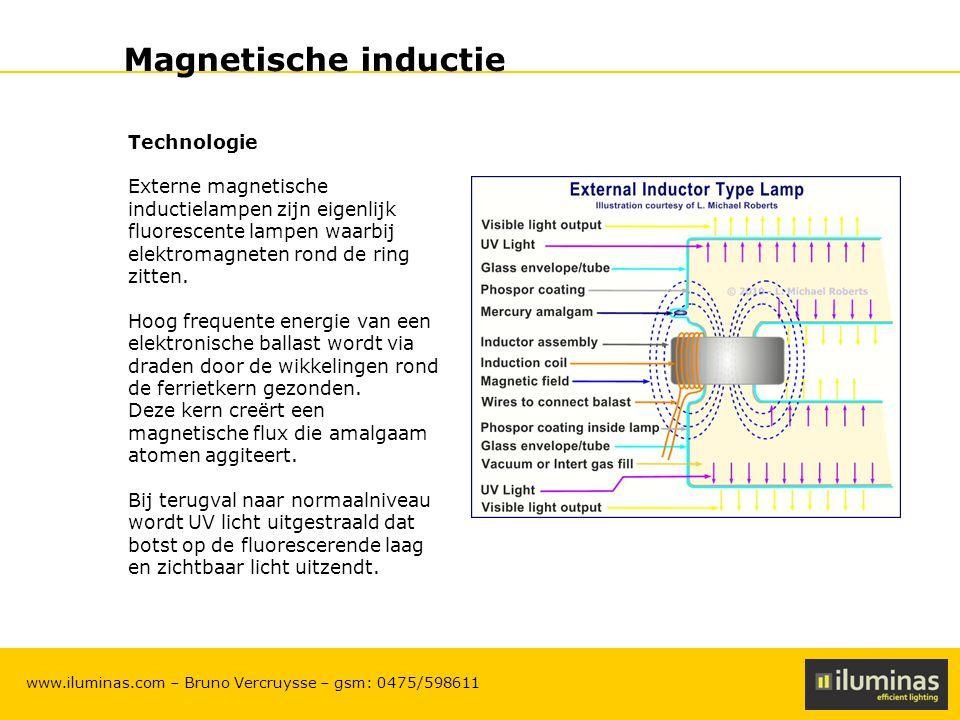 ILUMINAS Lighting Solutions – CONFIDENTIAL 7 www.iluminas.com – Bruno Vercruysse – gsm: 0475/598611 Magnetische inductie Voordelen magnetische inductie - Lange levensduur door ontbreken van elektroden (tot 100.000h afhankelijk van het type lamp) - Zeer hoge energie omzetting tot 90 lumen/Watt - Hoge power factor tussen 95% en 98%, het lage verlies is te danken aan de hoge frequentie waarop de elektronische ballast werkt - Lage lumen output daling gedurende levensduur tov andere lampen (die kampen met verminderen van het filament en met uitputting van de lamp) - 'Instant on' en 'hot restrike' maken dat de lamp onmiddellijk licht uitstraalt op ieder ogenblik - Energiezuinig omdat het energieverbruik lager is dan bij ontladingslampen - Milieuvriendelijker met een veel lager verbruik van kwik.