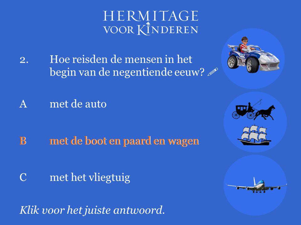 2.Hoe reisden de mensen in het begin van de negentiende eeuw?  Klik voor het juiste antwoord. A met de auto Bmet de boot en paard en wagen Cmet het v