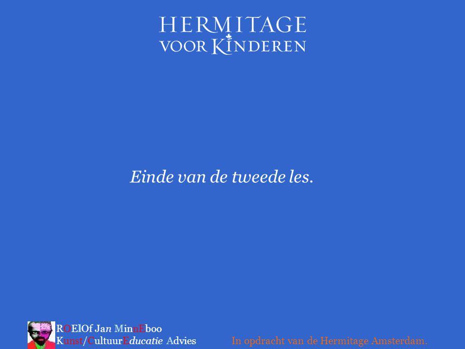 Einde van de tweede les. ROElOf Jan MinnEboo Kunst/CultuurEducatie Advies In opdracht van de Hermitage Amsterdam.