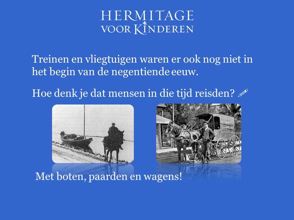 Hoe denk je dat mensen in die tijd reisden?  Treinen en vliegtuigen waren er ook nog niet in het begin van de negentiende eeuw. Met boten, paarden en