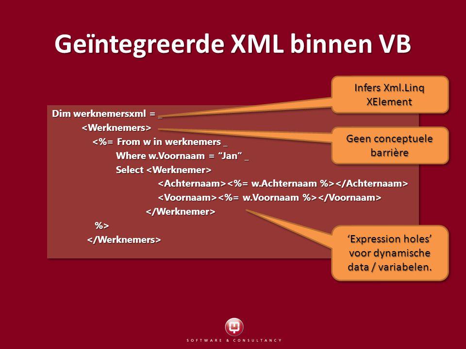 Geïntegreerde XML binnen VB Dim werknemersxml = _ <%= From w in werknemers _ <%= From w in werknemers _ Where w.Voornaam = Jan _ Where w.Voornaam = Jan _ Select Select %> %> Dim werknemersxml = _ <%= From w in werknemers _ <%= From w in werknemers _ Where w.Voornaam = Jan _ Where w.Voornaam = Jan _ Select Select %> %> Infers Xml.Linq XElement Geen conceptuele barrière 'Expression holes' voor dynamische data / variabelen.